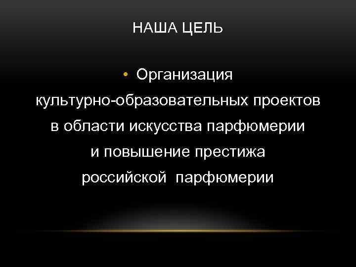 НАША ЦЕЛЬ • Организация культурно-образовательных проектов в области искусства парфюмерии и повышение престижа российской