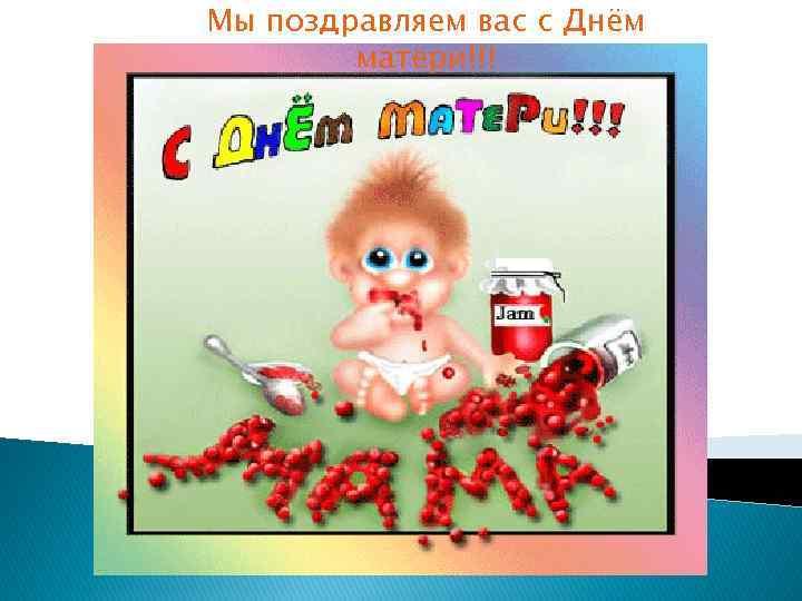 Мы поздравляем вас с Днём матери!!!
