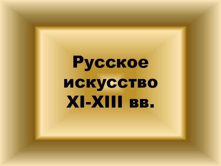 Русское искусство XI-XIII вв.