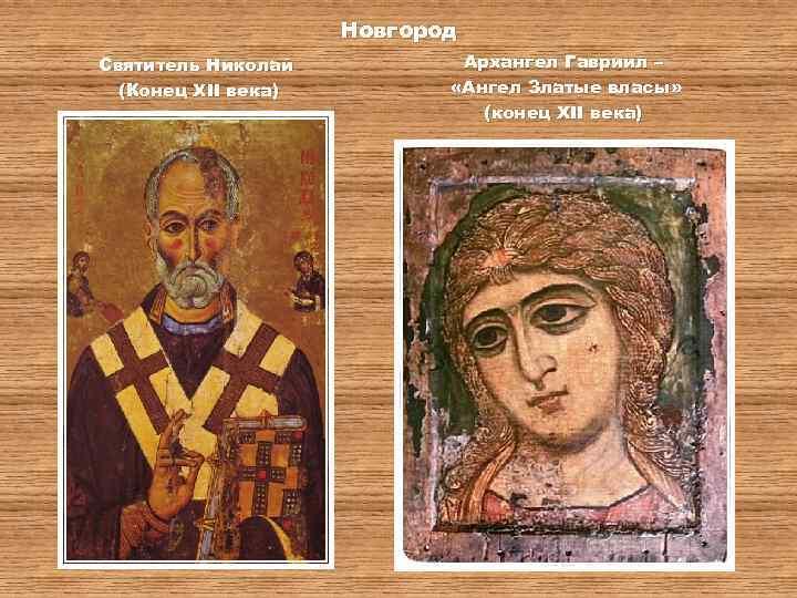 Новгород Святитель Николай (Конец XII века) Архангел Гавриил – «Ангел Златые власы» (конец XII