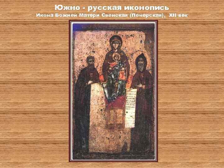 Южно - русская иконопись Икона Божией Матери Свенская (Печерская), XII век