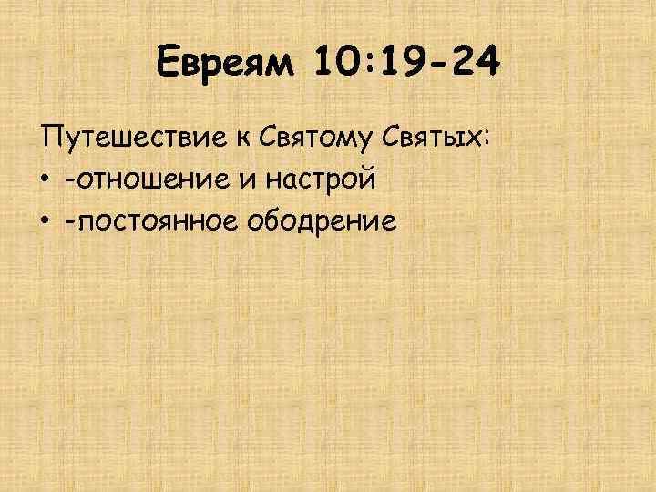 Евреям 10: 19 -24 Путешествие к Святому Святых: • -отношение и настрой • -постоянное