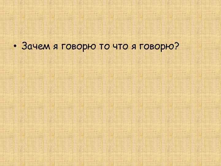 • Зачем я говорю то что я говорю?