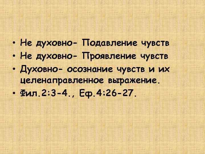 • Не духовно- Подавление чувств • Не духовно- Проявление чувств • Духовно- осознание