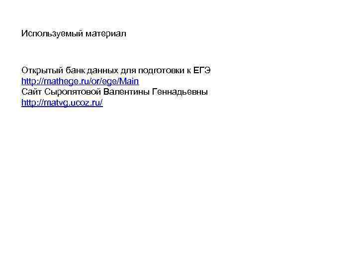 Используемый материал Открытый банк данных для подготовки к ЕГЭ http: //mathege. ru/or/ege/Main Сайт Сыропятовой