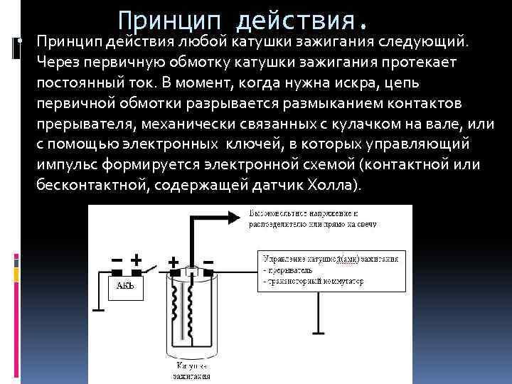 Принцип действия. • Принцип действия любой катушки зажигания следующий. Через первичную обмотку катушки зажигания