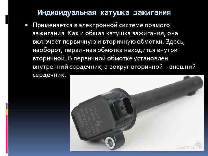 Индивидуальная катушка зажигания Применяется в электронной системе прямого зажигания. Как и общая катушка зажигания,