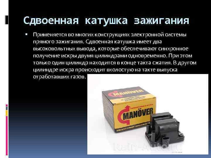 Сдвоенная катушка зажигания Применяется во многих конструкциях электронной системы прямого зажигания. Сдвоенная катушка имеет