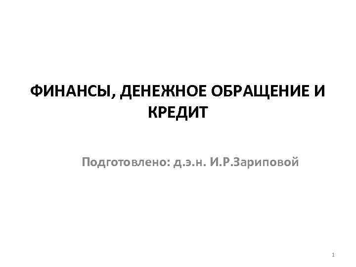 ФИНАНСЫ, ДЕНЕЖНОЕ ОБРАЩЕНИЕ И КРЕДИТ Подготовлено: д. э. н. И. Р. Зариповой 1