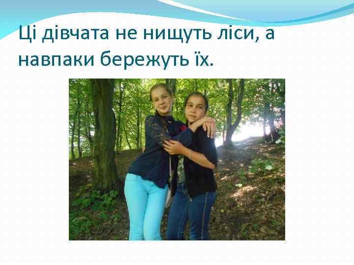 Ці дівчата не нищуть ліси, а навпаки бережуть їх.