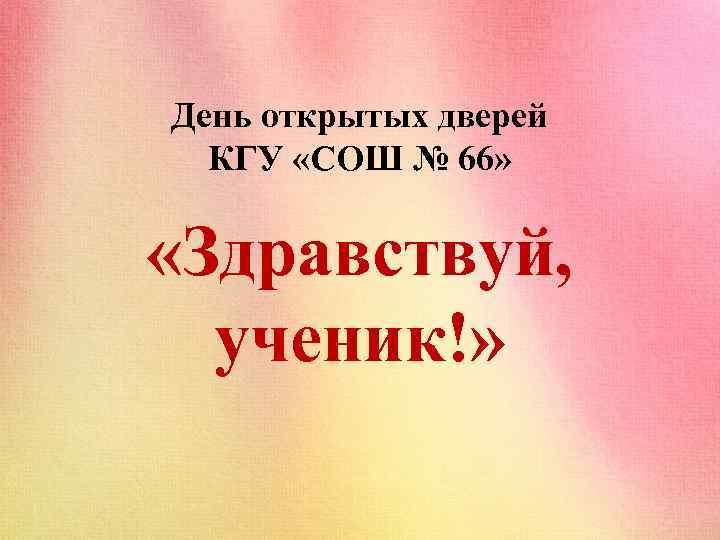 День открытых дверей КГУ «СОШ № 66» «Здравствуй, ученик!»
