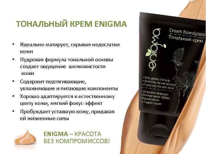 ТОНАЛЬНЫЙ КРЕМ ENIGMA • Идеально матирует, скрывая недостатки кожи • Пудровая формула тональной основы