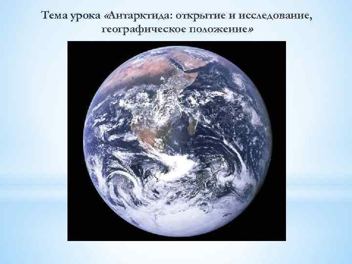 Тема урока «Антарктида: открытие и исследование, географическое положение»