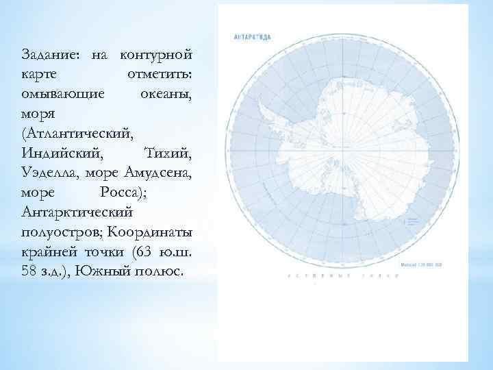 Задание: на контурной карте отметить: омывающие океаны, моря (Атлантический, Индийский, Тихий, Уэделла, море Амудсена,