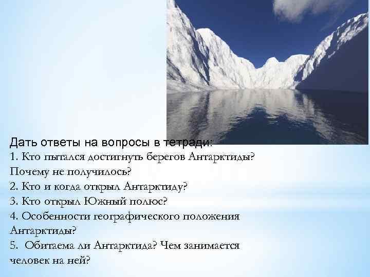Дать ответы на вопросы в тетради: 1. Кто пытался достигнуть берегов Антарктиды? Почему не