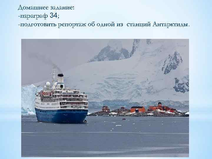 Домашнее задание: -параграф 34; -подготовить репортаж об одной из станций Антарктиды.