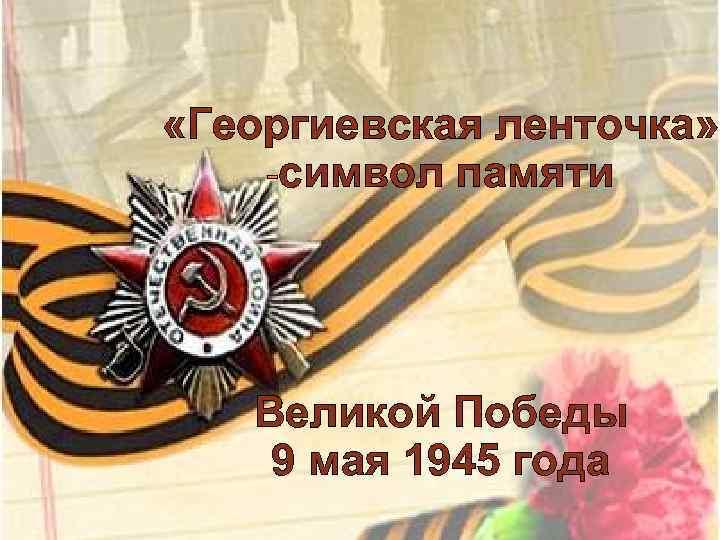 «Георгиевская ленточка» -символ памяти Великой Победы 9 мая 1945 года