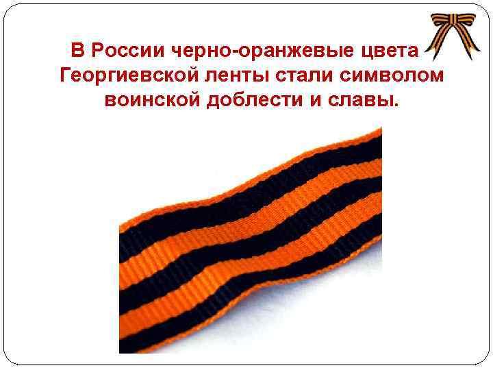 В России черно-оранжевые цвета Георгиевской ленты стали символом воинской доблести и славы. http: //www.