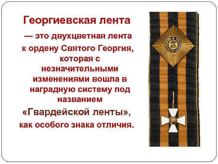Георгиевская лента — это двухцветная лента к ордену Святого Георгия, которая с незначительными изменениями