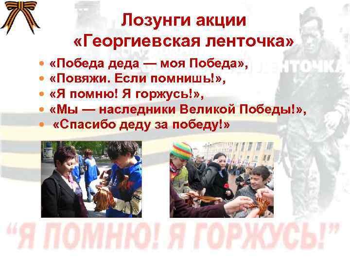 Лозунги акции «Георгиевская ленточка» «Победа деда — моя Победа» , «Повяжи. Если помнишь!» ,