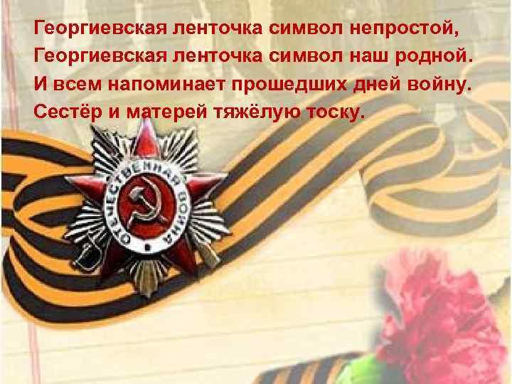 Георгиевская ленточка символ непростой, Георгиевская ленточка символ наш родной. И всем напоминает прошедших дней