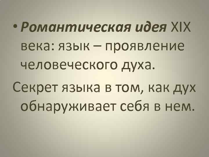 • Романтическая идея XIX века: язык – проявление человеческого духа. Секрет языка в