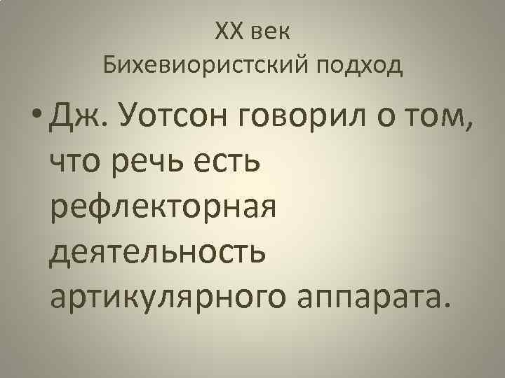 ХХ век Бихевиористский подход • Дж. Уотсон говорил о том, что речь есть рефлекторная