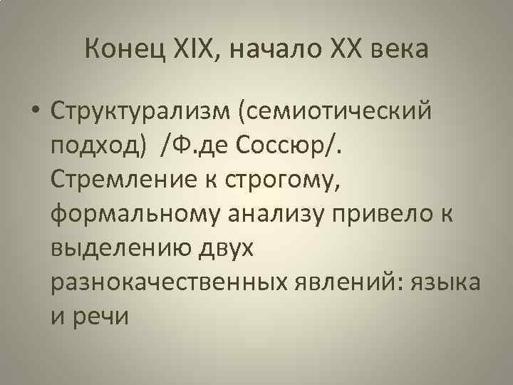 Конец ХIX, начало ХХ века • Структурализм (семиотический подход) /Ф. де Соссюр/. Стремление к