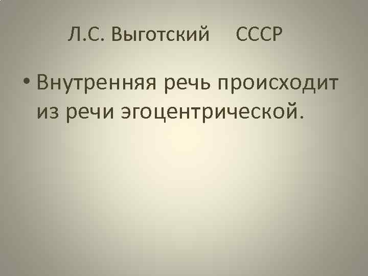 Л. С. Выготский СССР • Внутренняя речь происходит из речи эгоцентрической.