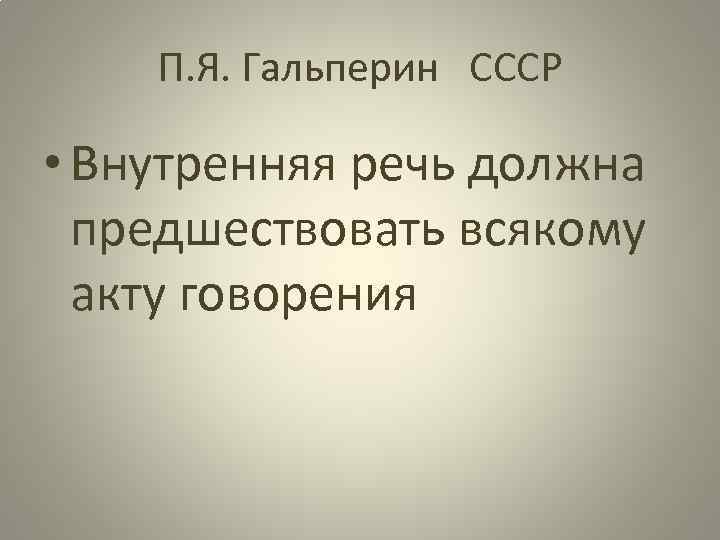П. Я. Гальперин СССР • Внутренняя речь должна предшествовать всякому акту говорения