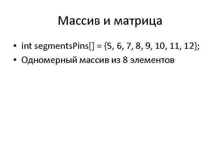 Массив и матрица • int segments. Pins[] = {5, 6, 7, 8, 9, 10,