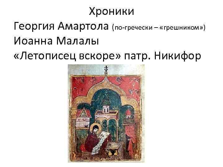 Хроники Георгия Амартола (по-гречески – «грешником» ) Иоанна Малалы «Летописец вскоре» патр. Никифор