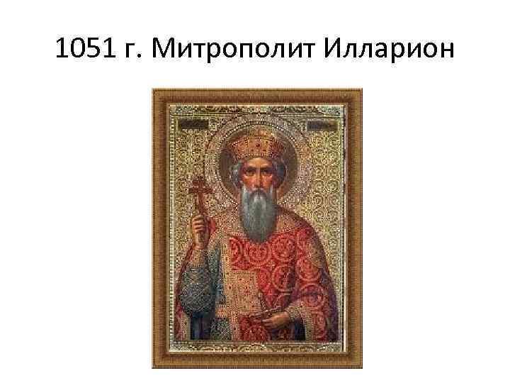 1051 г. Митрополит Илларион