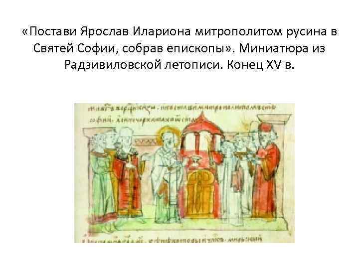 «Постави Ярослав Илариона митрополитом русина в Святей Софии, собрав епископы» . Миниатюра из