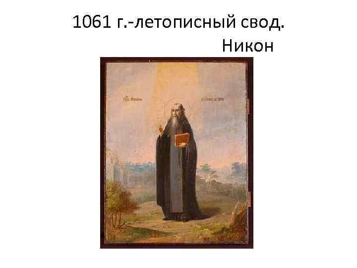 1061 г. -летописный свод. Никон