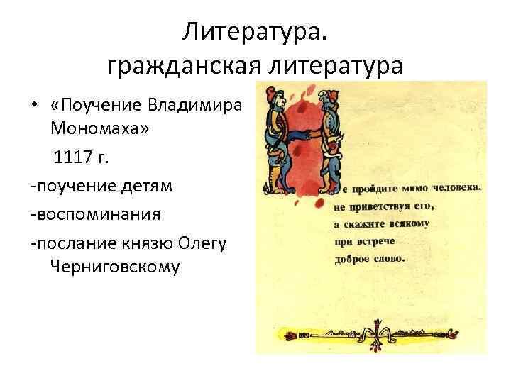 Литература. гражданская литература • «Поучение Владимира Мономаха» 1117 г. -поучение детям -воспоминания -послание князю