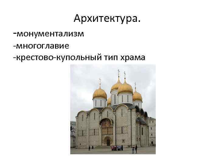 Архитектура. -монументализм -многоглавие -крестово-купольный тип храма