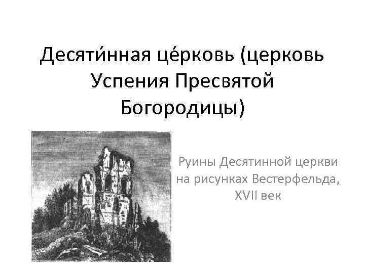 Десяти нная це рковь (церковь Успения Пресвятой Богородицы) Руины Десятинной церкви на рисунках Вестерфельда,