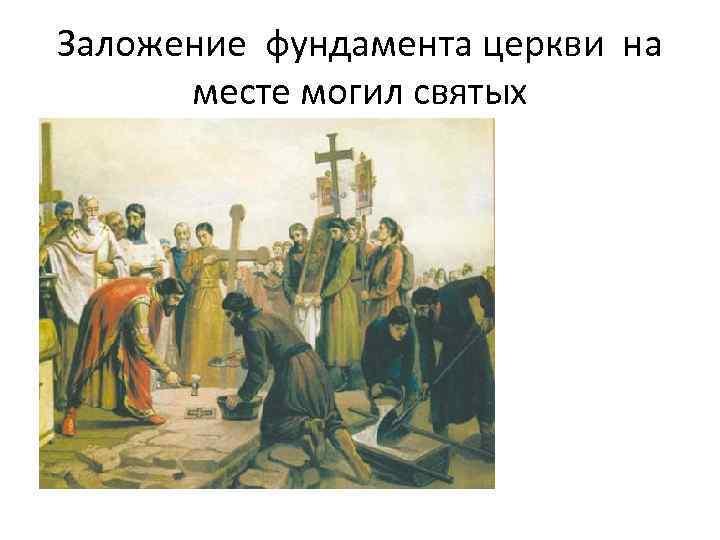 Заложение фундамента церкви на месте могил святых