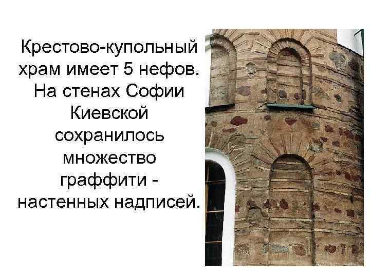 Крестово-купольный храм имеет 5 нефов. На стенах Софии Киевской сохранилось множество граффити настенных надписей.