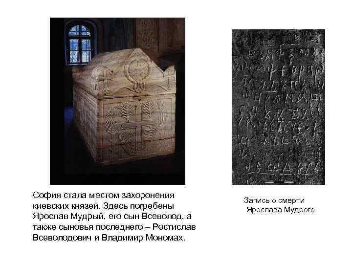 София стала местом захоронения киевских князей. Здесь погребены Ярослав Мудрый, его сын Всеволод, а