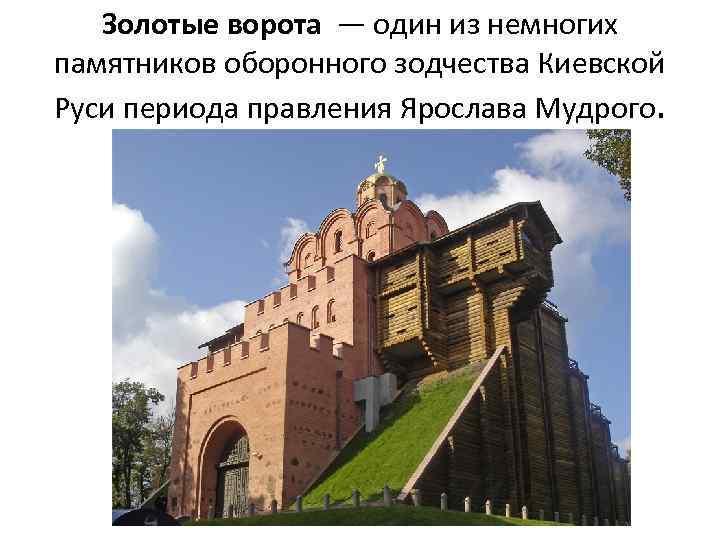 Золотые ворота — один из немногих памятников оборонного зодчества Киевской Руси периода правления Ярослава