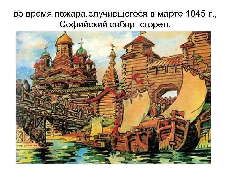 во время пожара, случившегося в марте 1045 г. , Софийский собор сгорел.