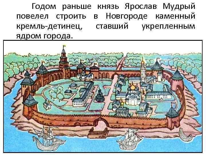Годом раньше князь Ярослав Мудрый повелел строить в Новгороде каменный кремль-детинец, ставший укрепленным