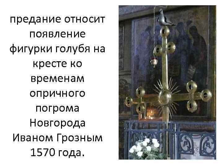 предание относит появление фигурки голубя на кресте ко временам опричного погрома Новгорода Иваном Грозным