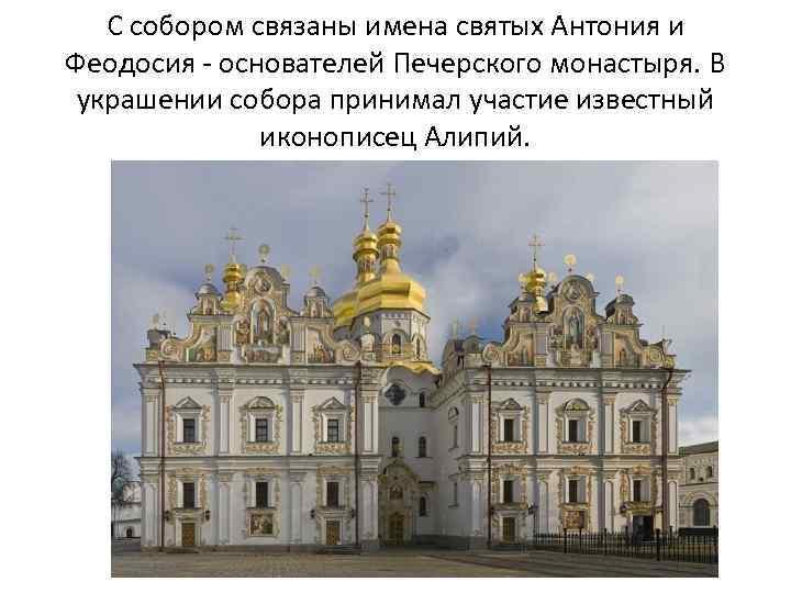 С собором связаны имена святых Антония и Феодосия - основателей Печерского монастыря. В украшении