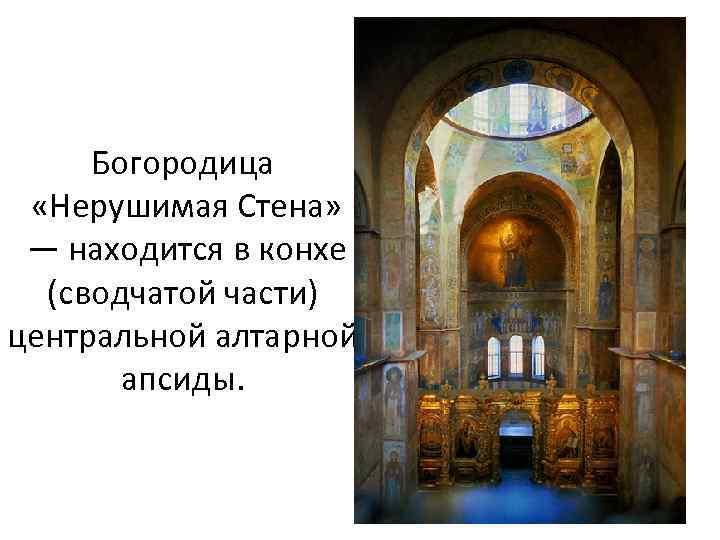 Богородица «Нерушимая Стена» — находится в конхе (сводчатой части) центральной алтарной апсиды.