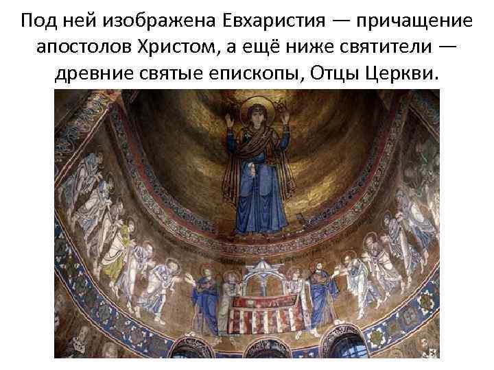 Под ней изображена Евхаристия — причащение апостолов Христом, а ещё ниже святители — древние