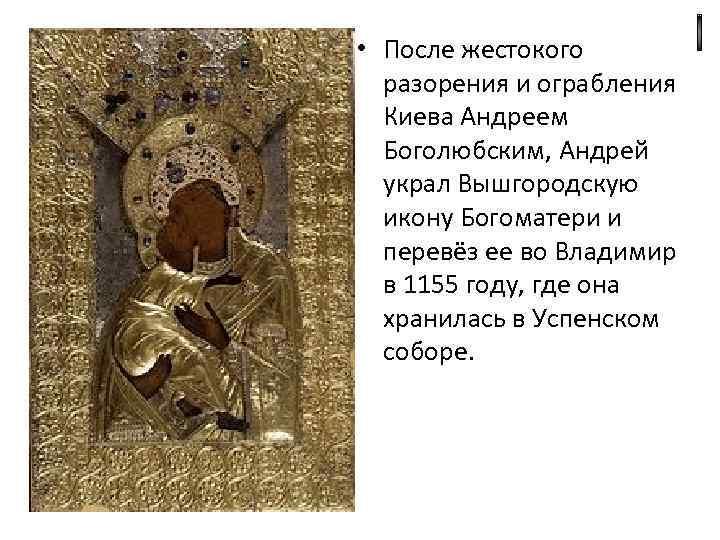 • После жестокого разорения и ограбления Киева Андреем Боголюбским, Андрей украл Вышгородскую икону