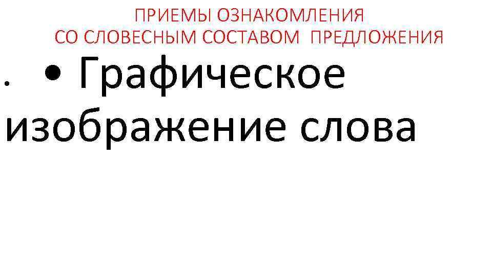 ПРИЕМЫ ОЗНАКОМЛЕНИЯ СО СЛОВЕСНЫМ СОСТАВОМ ПРЕДЛОЖЕНИЯ • Графическое изображение слова •